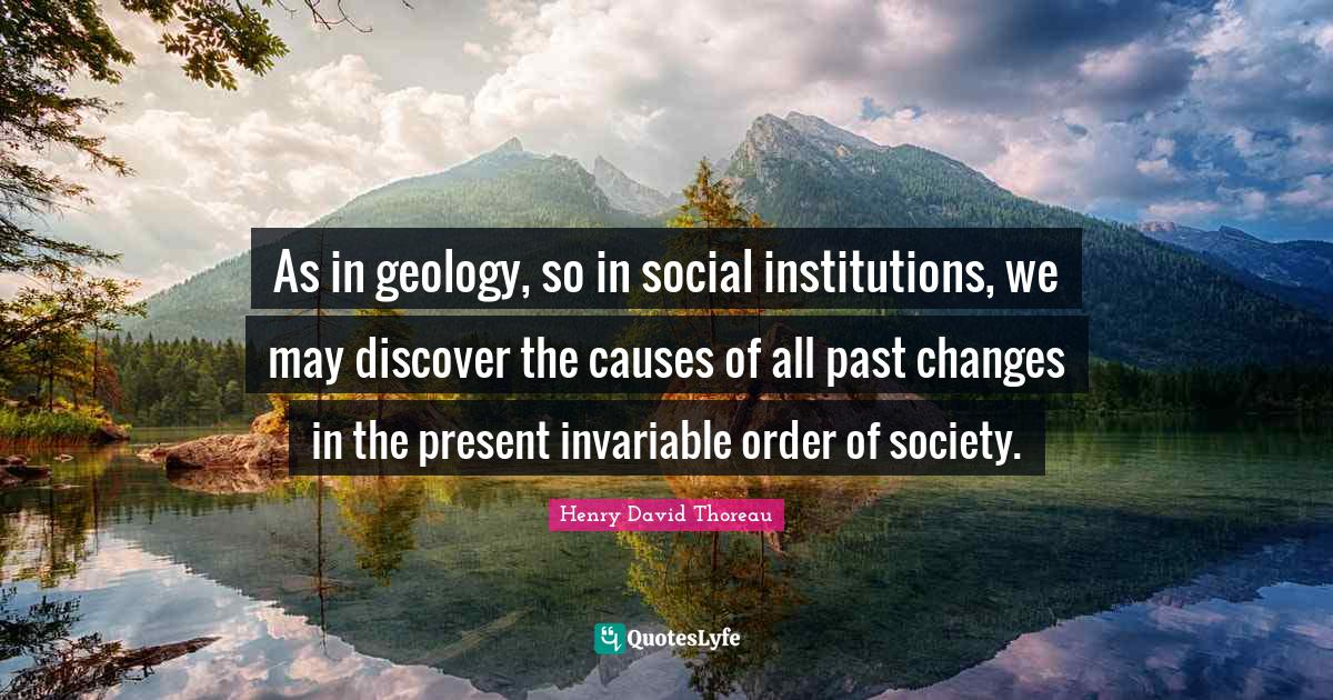 Henry David Thoreau Quotes: As in geology, so in social institutions, we may discover the causes of all past changes in the present invariable order of society.