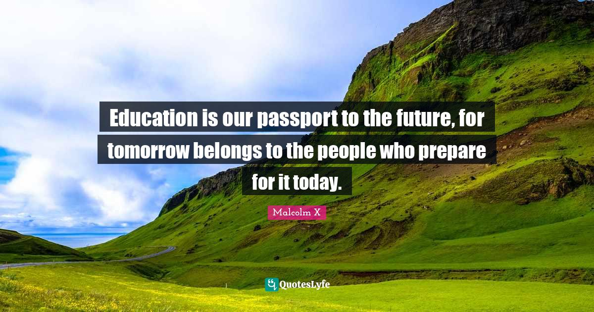 Malcolm X Quotes: Education is our passport to the future, for tomorrow belongs to the people who prepare for it today.