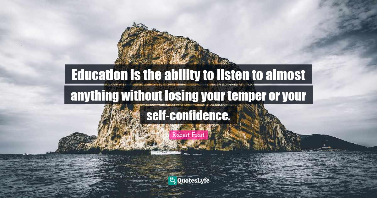 Robert Frost Quotes: Education is the ability to listen to almost anything without losing your temper or your self-confidence.