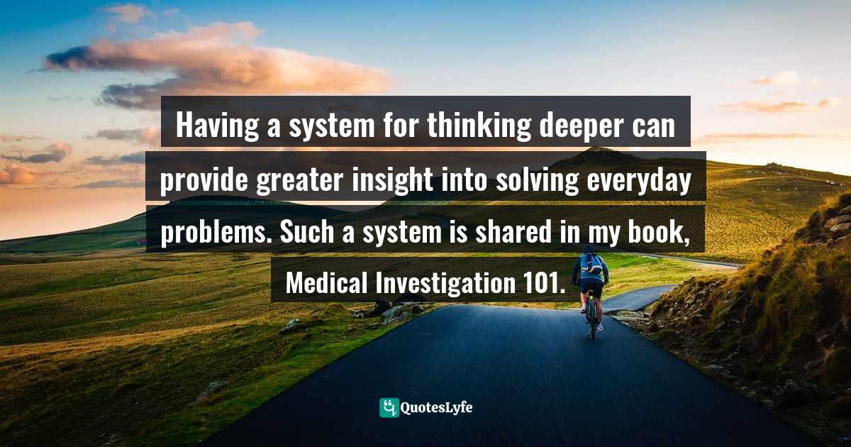 Dr. Russ Hill, Medical Investigation 101: A Book to Inspire Your Interest in Medicine and How Doctors Think Quotes: Having a system for thinking deeper can provide greater insight into solving everyday problems. Such a system is shared in my book, Medical Investigation 101.