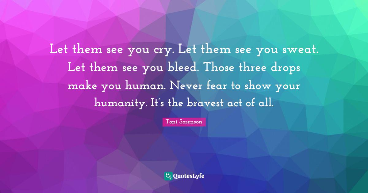 Toni Sorenson Quotes: Let them see you cry. Let them see you sweat. Let them see you bleed. Those three drops make you human. Never fear to show your humanity. It's the bravest act of all.