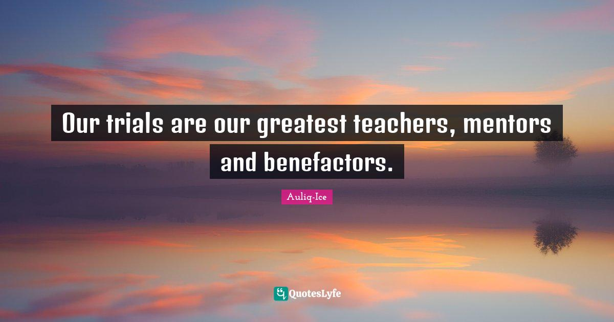 Auliq-Ice Quotes: Our trials are our greatest teachers, mentors and benefactors.