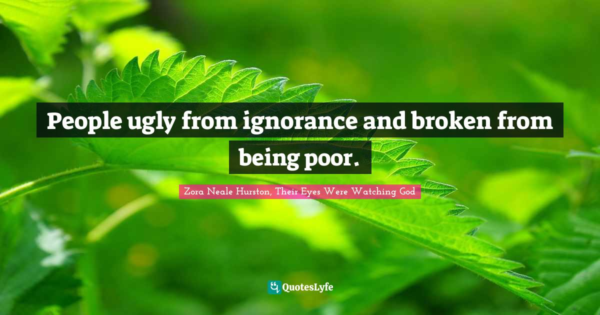 Zora Neale Hurston, Their Eyes Were Watching God Quotes: People ugly from ignorance and broken from being poor.