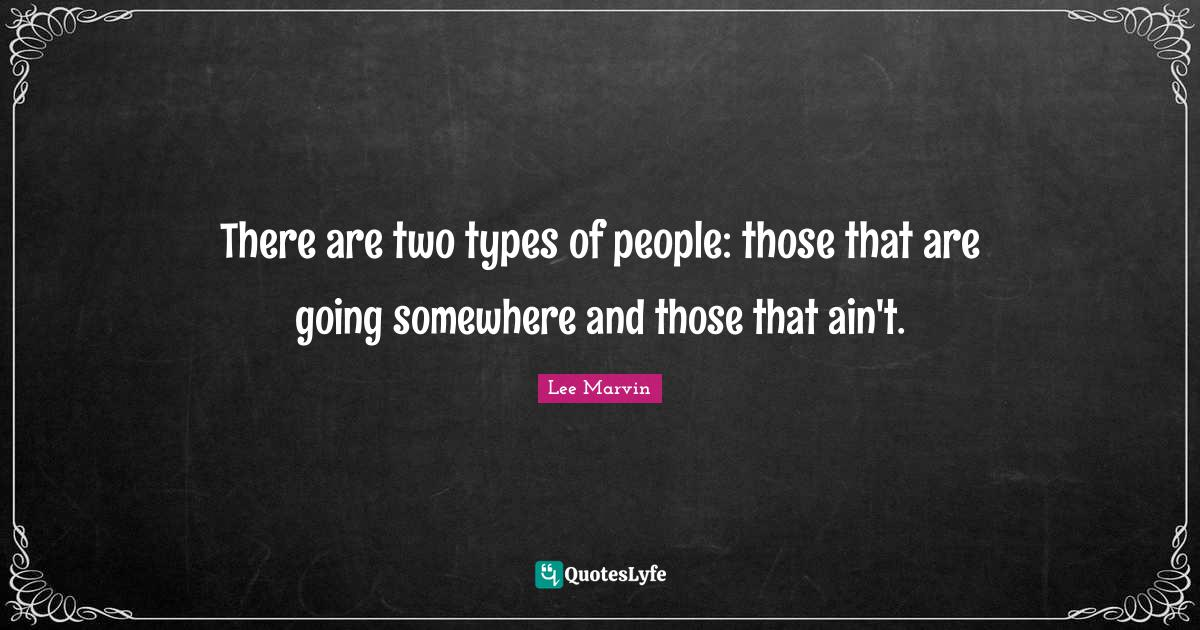 Lee Marvin Quotes: There are two types of people: those that are going somewhere and those that ain't.