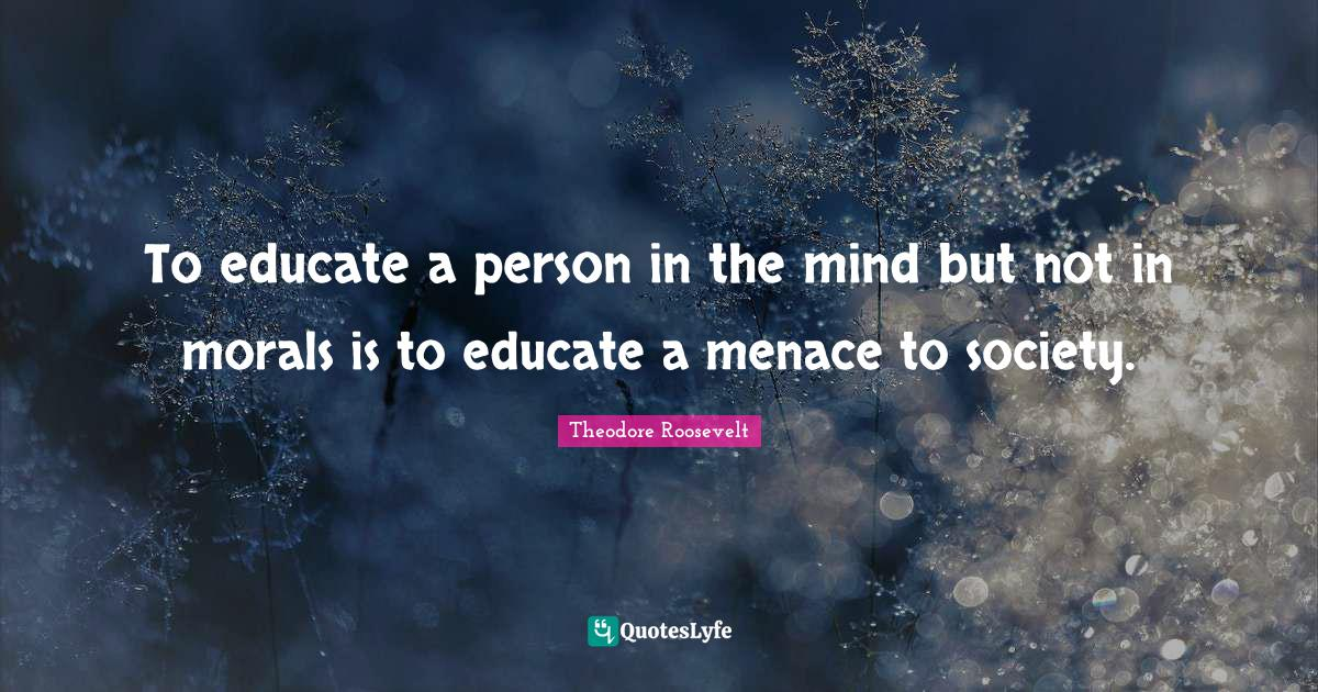 Theodore Roosevelt Quotes: To educate a person in the mind but not in morals is to educate a menace to society.