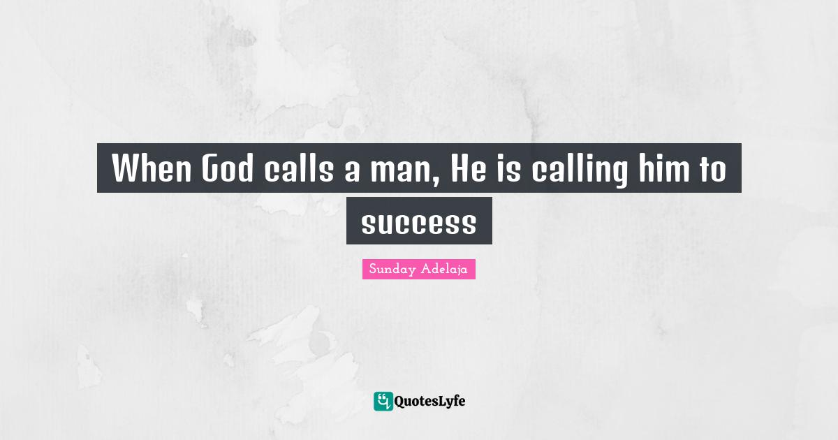 Sunday Adelaja Quotes: When God calls a man, He is calling him to success