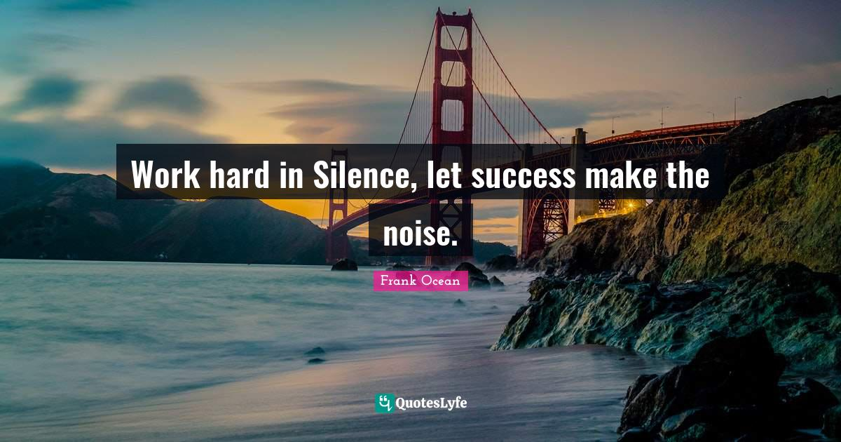 Frank Ocean Quotes: Work hard in Silence, let success make the noise.