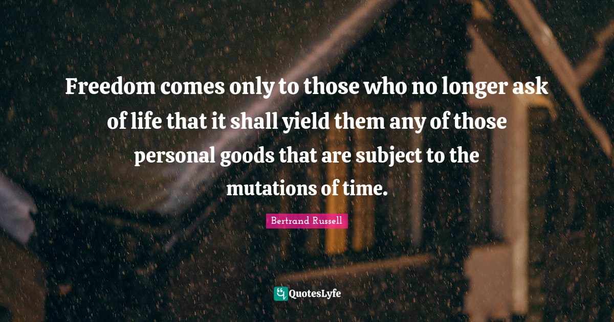Bertrand Russell Quotes: Freedom comes only to those who no longer ask of life that it shall yield them any of those personal goods that are subject to the mutations of time.