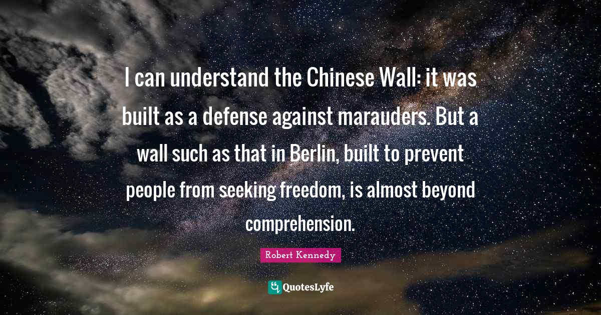 Robert Kennedy Quotes: I can understand the Chinese Wall: it was built as a defense against marauders. But a wall such as that in Berlin, built to prevent people from seeking freedom, is almost beyond comprehension.