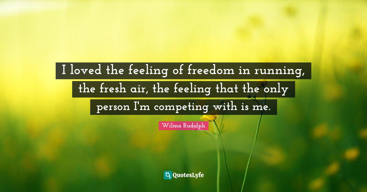 Wilma Rudolph Quotes: I loved the feeling of freedom in running, the fresh air, the feeling that the only person I'm competing with is me.