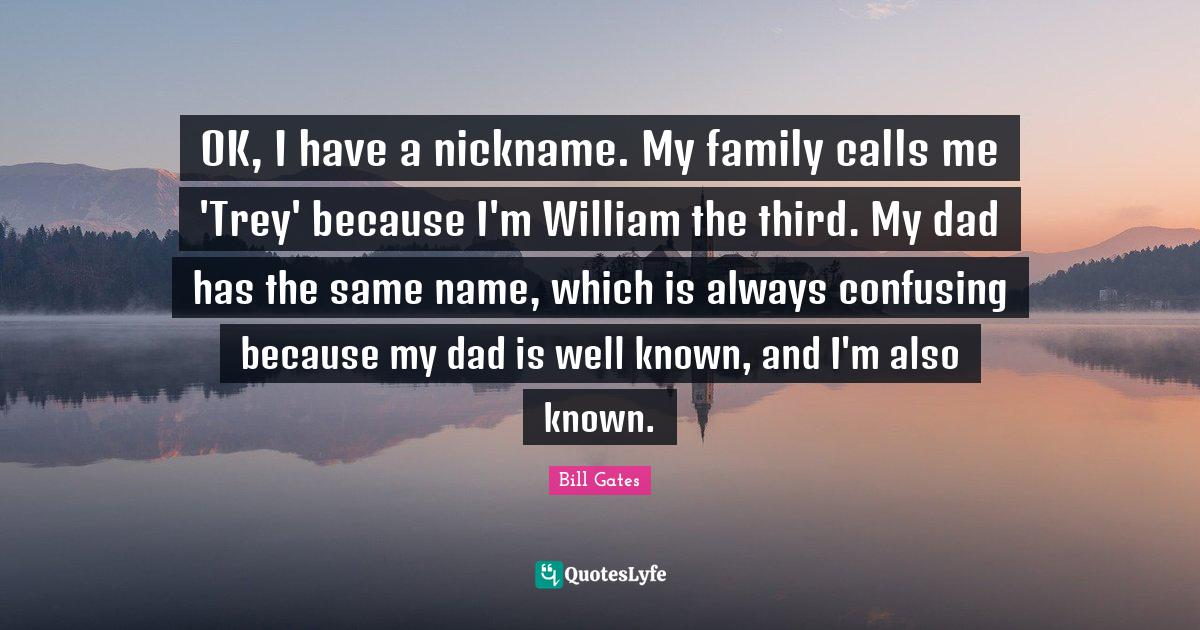 Bill Gates Quotes: OK, I have a nickname. My family calls me 'Trey' because I'm William the third. My dad has the same name, which is always confusing because my dad is well known, and I'm also known.