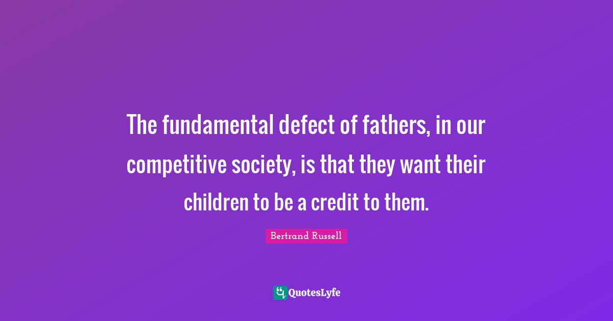 Bertrand Russell Quotes: The fundamental defect of fathers, in our competitive society, is that they want their children to be a credit to them.