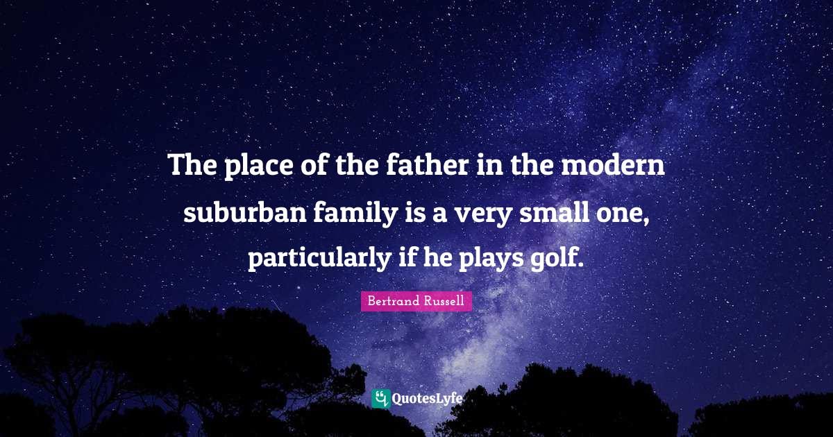 Bertrand Russell Quotes: The place of the father in the modern suburban family is a very small one, particularly if he plays golf.