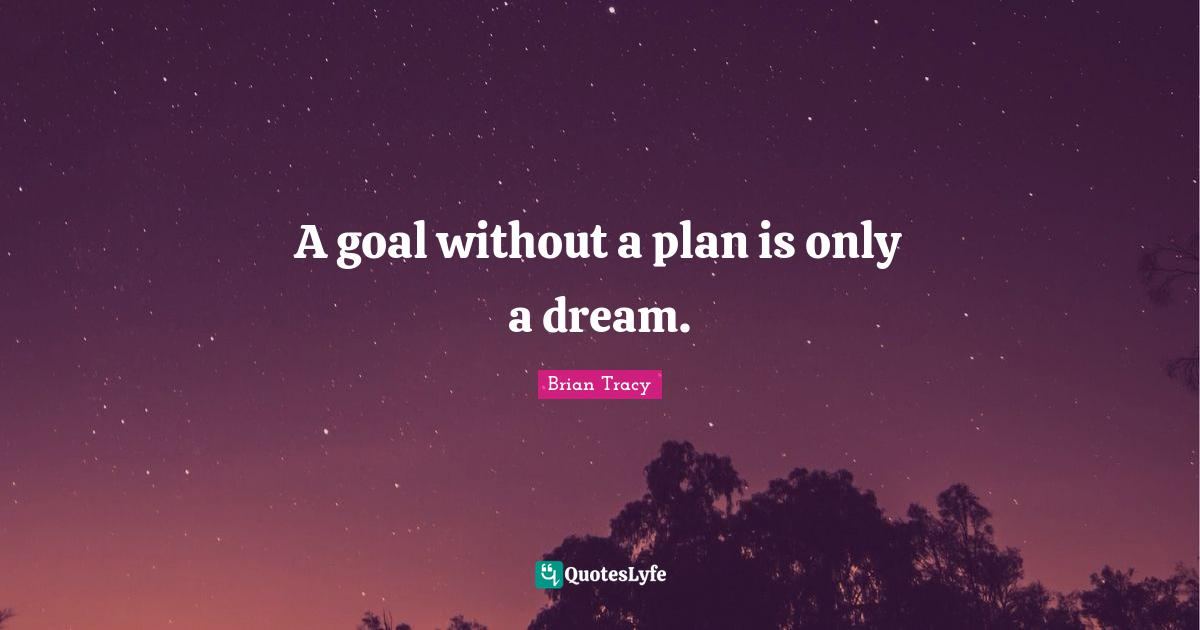 Brian Tracy Quotes: A goal without a plan is only a dream.