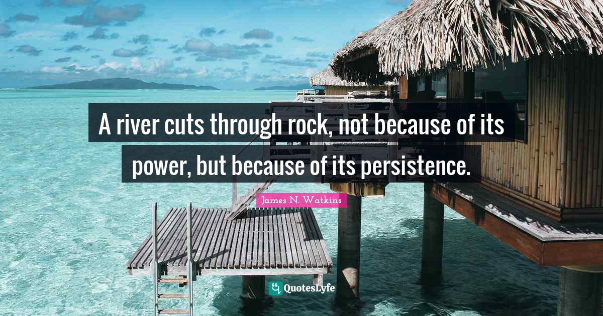James N. Watkins Quotes: A river cuts through rock, not because of its power, but because of its persistence.