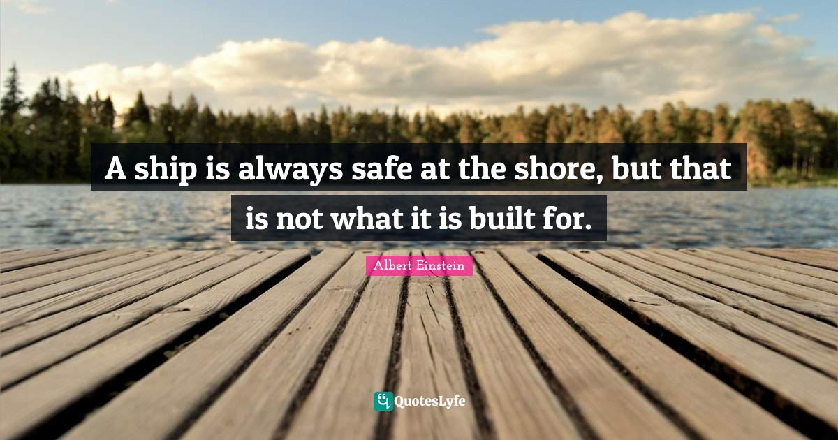 Albert Einstein Quotes: A ship is always safe at the shore, but that is not what it is built for.