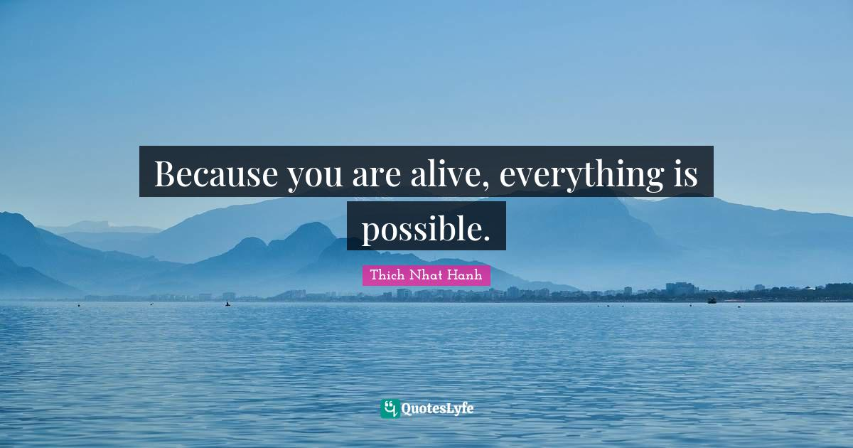 Thich Nhat Hanh Quotes: Because you are alive, everything is possible.