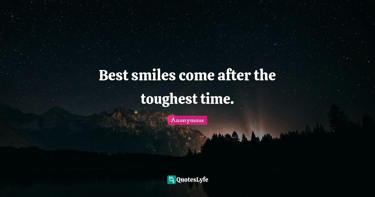 Anonymous Quotes: Best smiles come after the toughest time.