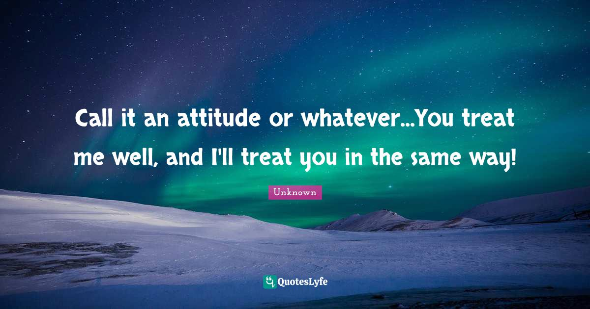 Unknown Quotes: Call it an attitude or whatever...You treat me well, and I'll treat you in the same way!
