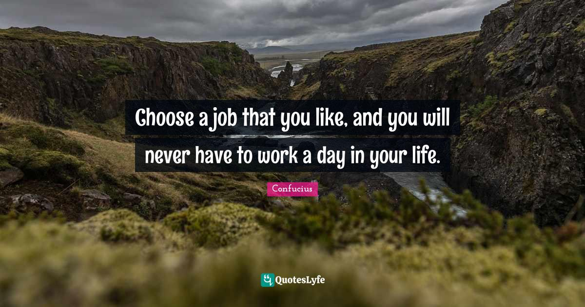 Confucius Quotes: Choose a job that you like, and you will never have to work a day in your life.