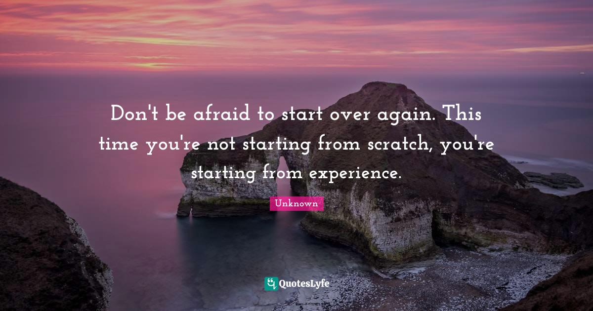 Unknown Quotes: Don't be afraid to start over again. This time you're not starting from scratch, you're starting from experience.