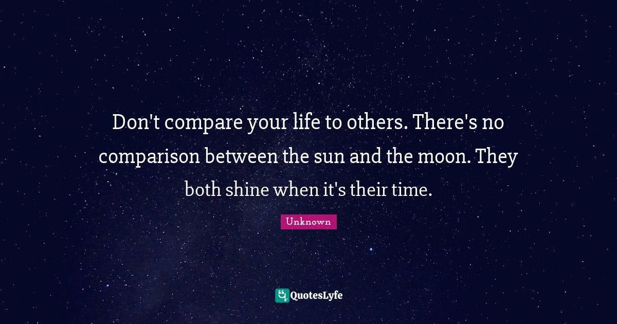 Unknown Quotes: Don't compare your life to others. There's no comparison between the sun and the moon. They both shine when it's their time.