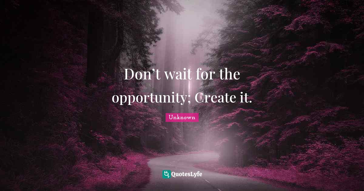 Unknown Quotes: Don't wait for the opportunity; Create it.
