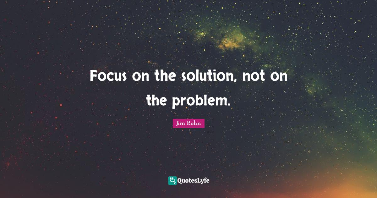 Jim Rohn Quotes: Focus on the solution, not on the problem.