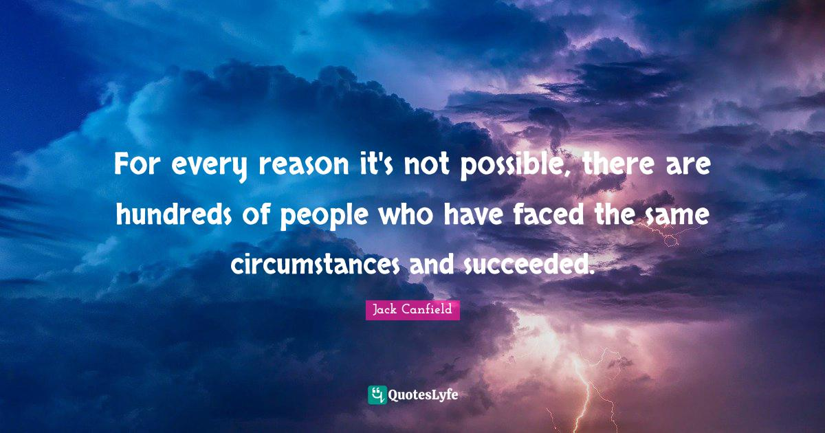 Jack Canfield Quotes: For every reason it's not possible, there are hundreds of people who have faced the same circumstances and succeeded.