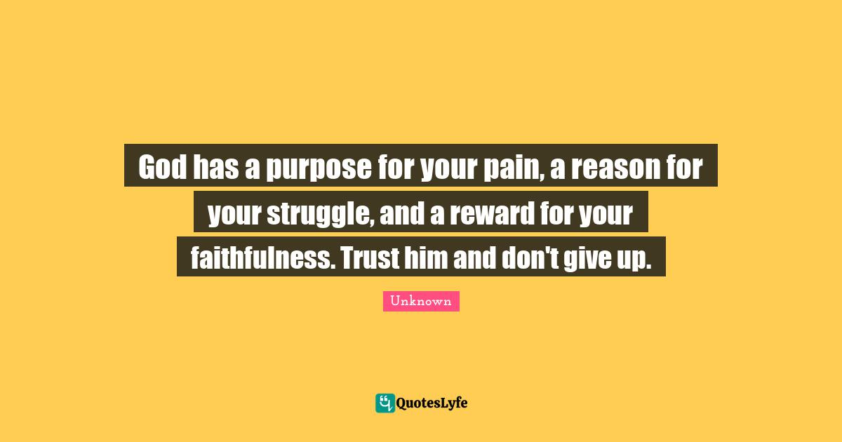 Unknown Quotes: God has a purpose for your pain, a reason for your struggle, and a reward for your faithfulness. Trust him and don't give up.