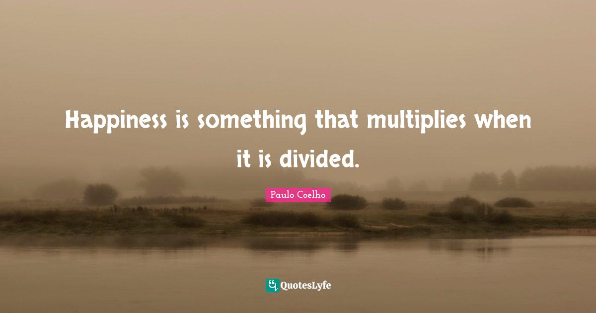 Paulo Coelho Quotes: Happiness is something that multiplies when it is divided.