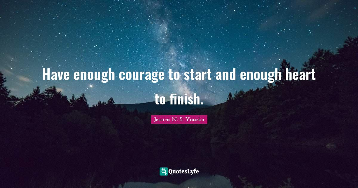 Jessica N. S. Yourko Quotes: Have enough courage to start and enough heart to finish.