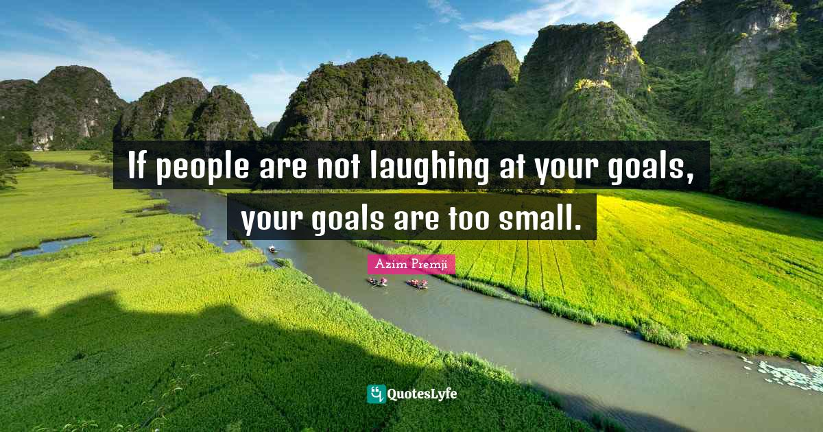 Azim Premji Quotes: If people are not laughing at your goals, your goals are too small.