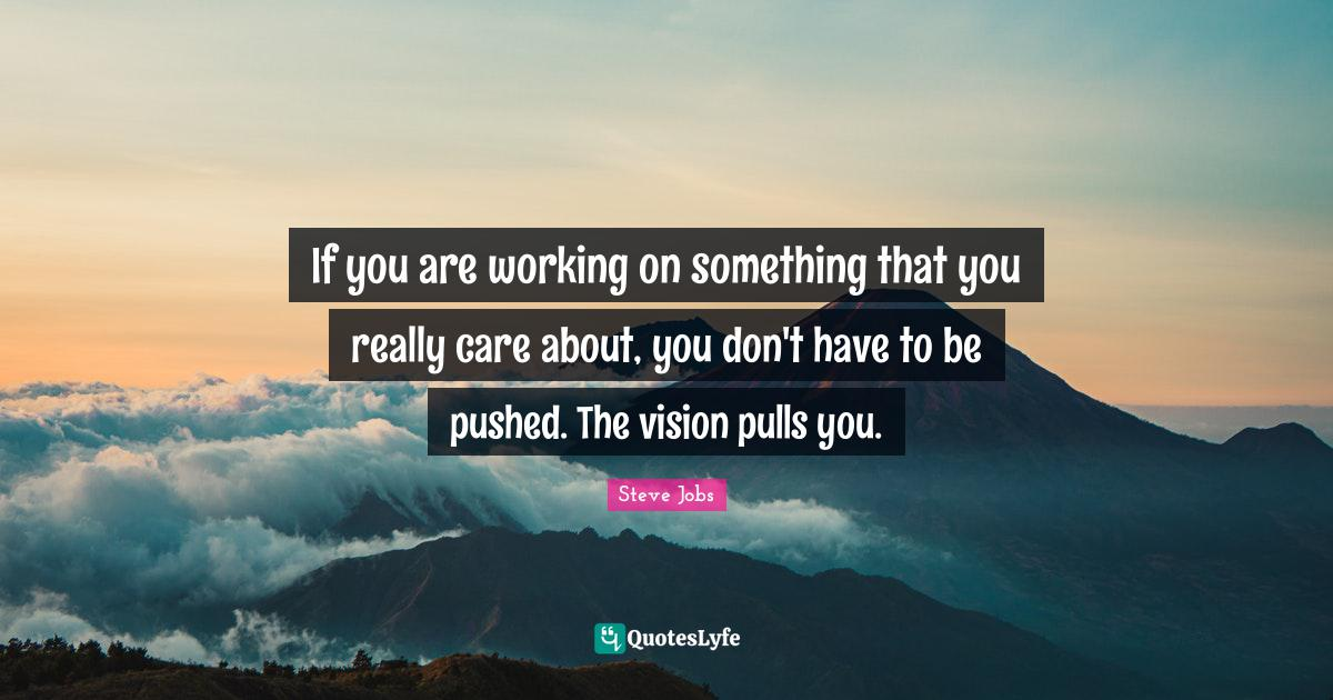 Steve Jobs Quotes: If you are working on something that you really care about, you don't have to be pushed. The vision pulls you.