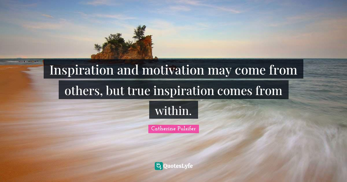 Catherine Pulsifer Quotes: Inspiration and motivation may come from others, but true inspiration comes from within.