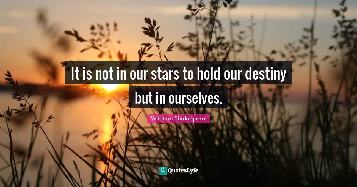 William Shakespeare Quotes: It is not in our stars to hold our destiny but in ourselves.