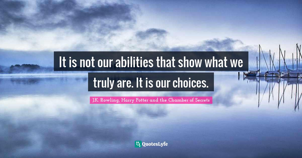 J.K. Rowling, Harry Potter and the Chamber of Secrets Quotes: It is not our abilities that show what we truly are. It is our choices.