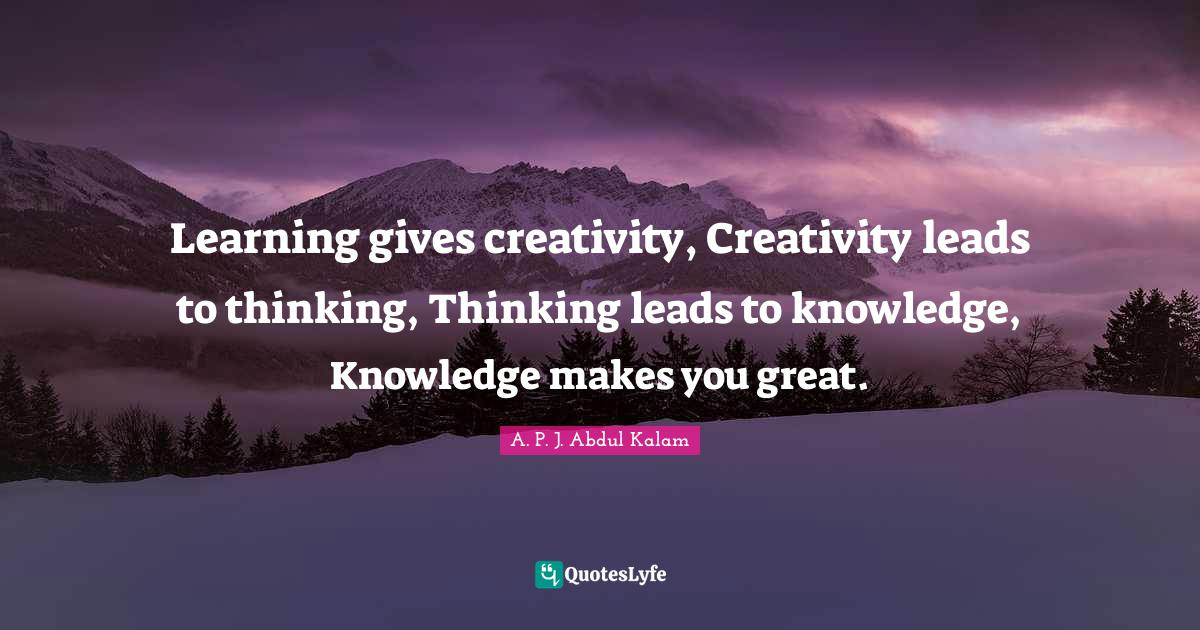 A. P. J. Abdul Kalam Quotes: Learning gives creativity, Creativity leads to thinking, Thinking leads to knowledge, Knowledge makes you great.