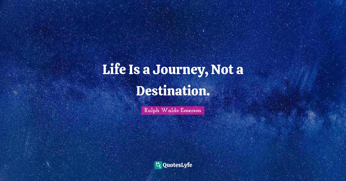 Ralph Waldo Emerson Quotes: Life Is a Journey, Not a Destination.
