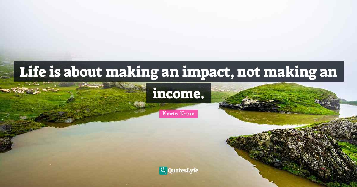 Kevin Kruse Quotes: Life is about making an impact, not making an income.