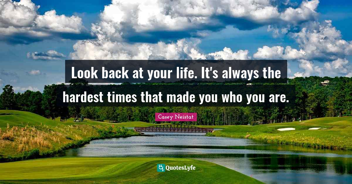 Casey Neistat Quotes: Look back at your life. It's always the hardest times that made you who you are.