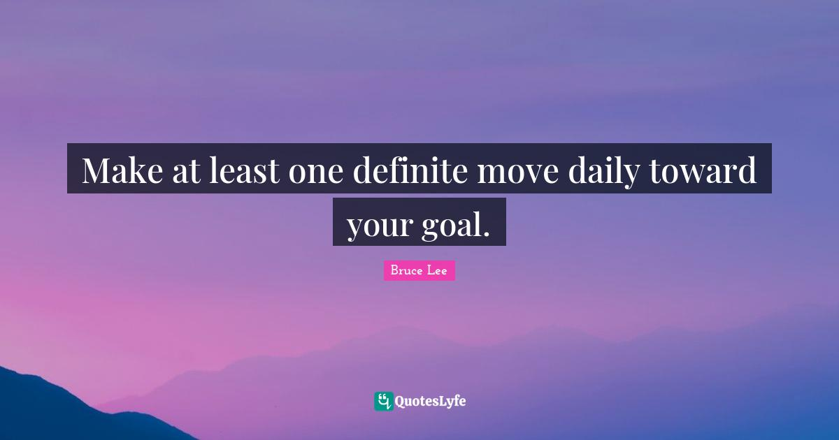 Bruce Lee Quotes: Make at least one definite move daily toward your goal.