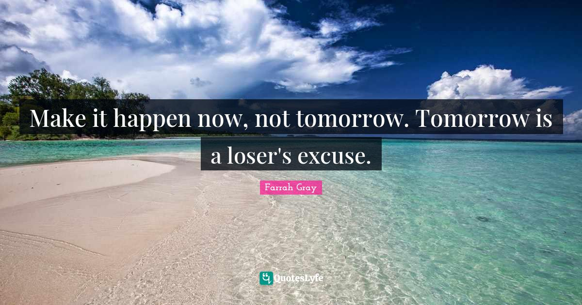 Farrah Gray Quotes: Make it happen now, not tomorrow. Tomorrow is a loser's excuse.