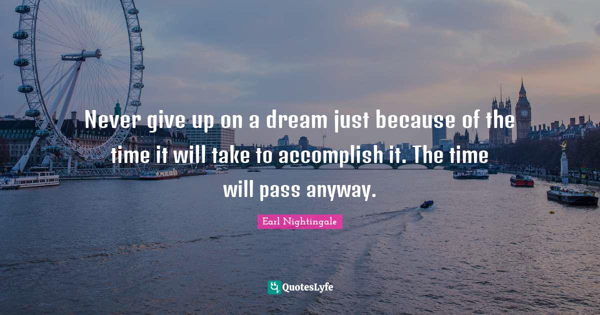 Earl Nightingale Quotes: Never give up on a dream just because of the time it will take to accomplish it. The time will pass anyway.