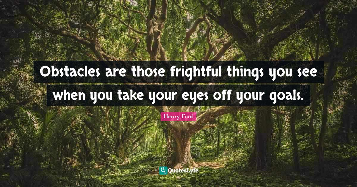 Henry Ford Quotes: Obstacles are those frightful things you see when you take your eyes off your goals.