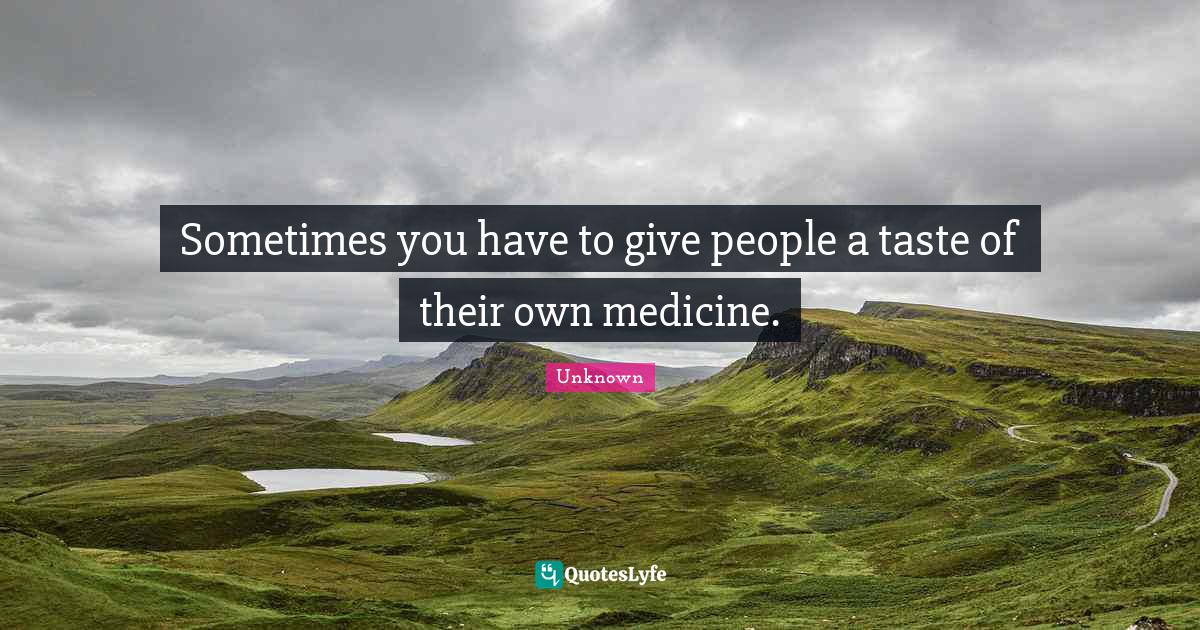 Unknown Quotes: Sometimes you have to give people a taste of their own medicine.