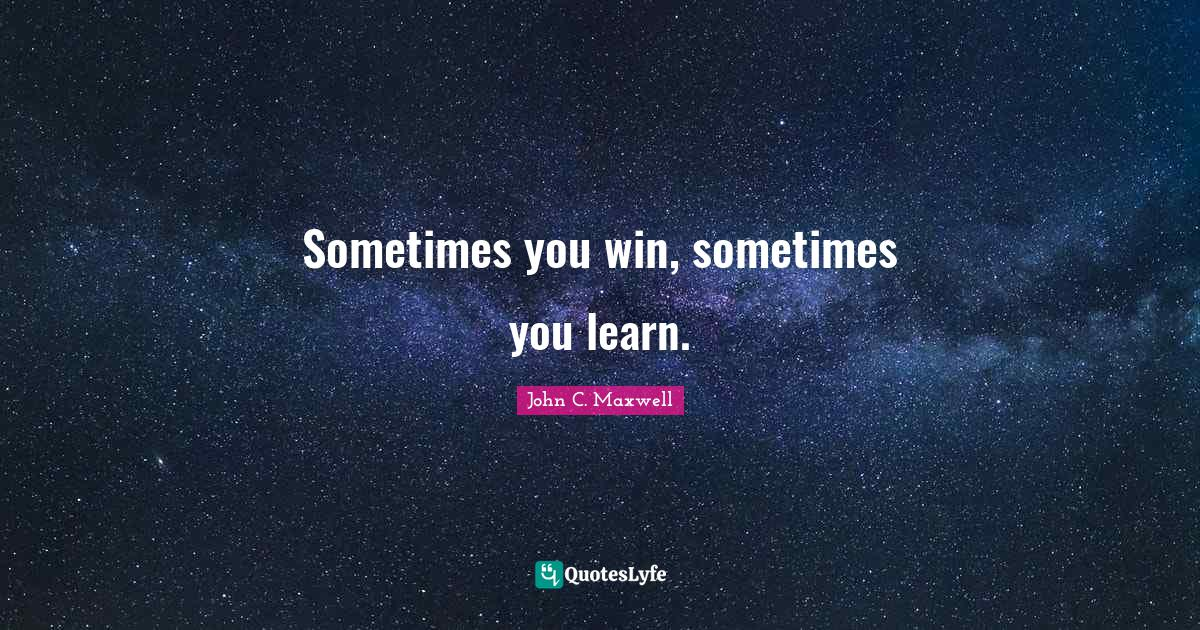 John C. Maxwell Quotes: Sometimes you win, sometimes you learn.