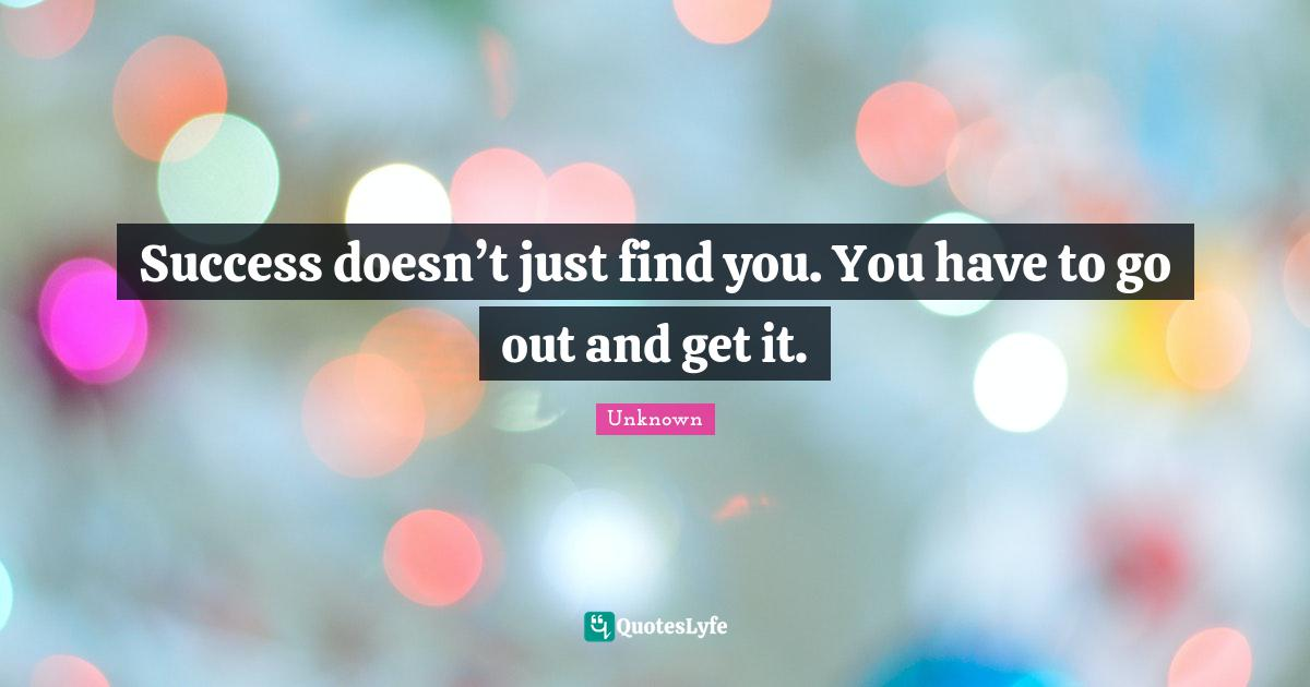 Unknown Quotes: Success doesn't just find you. You have to go out and get it.