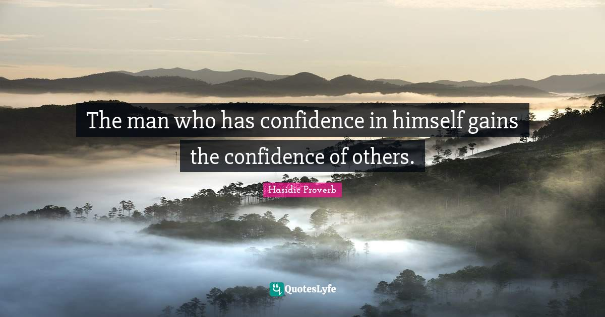 Hasidic Proverb Quotes: The man who has confidence in himself gains the confidence of others.