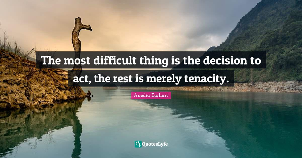 Amelia Earhart Quotes: The most difficult thing is the decision to act, the rest is merely tenacity.